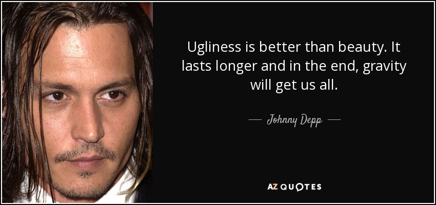 Ugliness is better than beauty. It lasts longer and in the end, gravity will get us all. - Johnny Depp