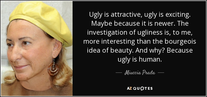 Ugly is attractive, ugly is exciting. Maybe because it is newer. The investigation of ugliness is, to me, more interesting than the bourgeois idea of beauty. And why? Because ugly is human. - Miuccia Prada