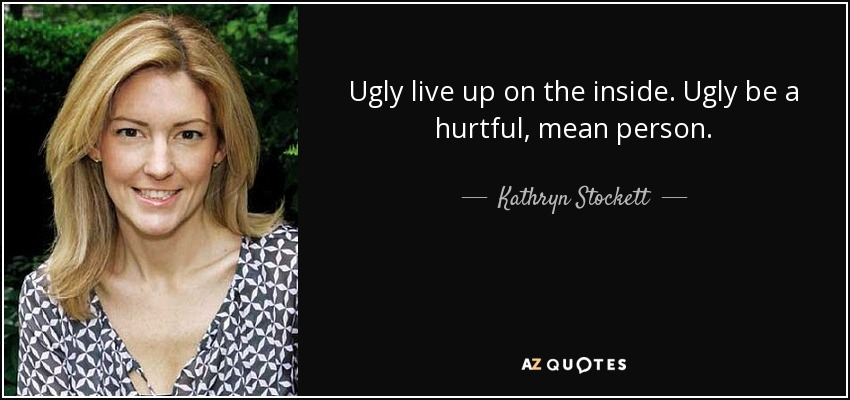 Ugly live up on the inside. Ugly be a hurtful, mean person. - Kathryn Stockett