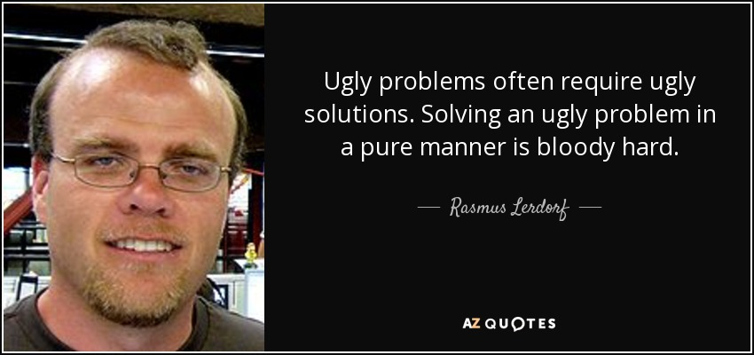 Ugly problems often require ugly solutions. Solving an ugly problem in a pure manner is bloody hard. - Rasmus Lerdorf