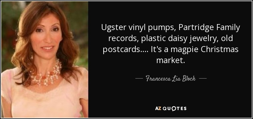 Ugster vinyl pumps, Partridge Family records, plastic daisy jewelry, old postcards. . . . It's a magpie Christmas market. - Francesca Lia Block