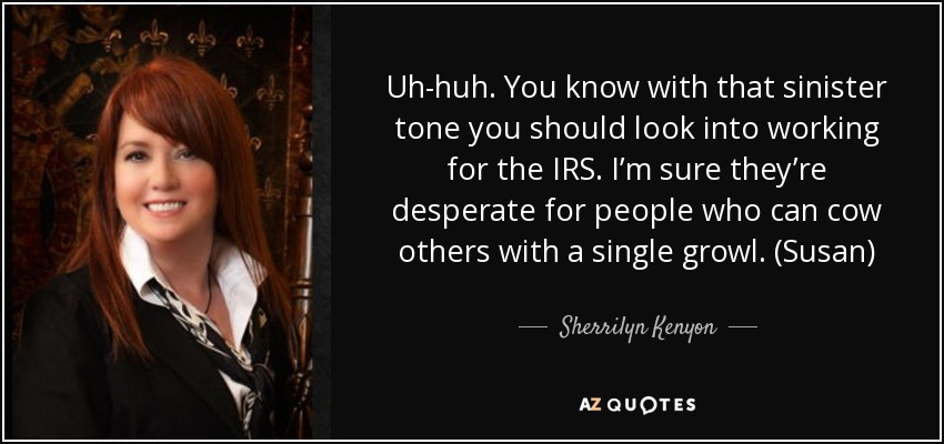 Uh-huh. You know with that sinister tone you should look into working for the IRS. I'm sure they're desperate for people who can cow others with a single growl. (Susan) - Sherrilyn Kenyon