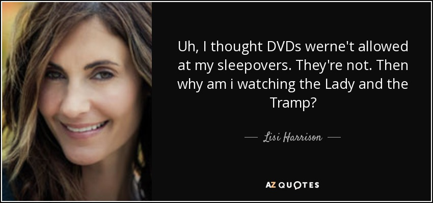 Uh, I thought DVDs werne't allowed at my sleepovers. They're not. Then why am i watching the Lady and the Tramp? - Lisi Harrison