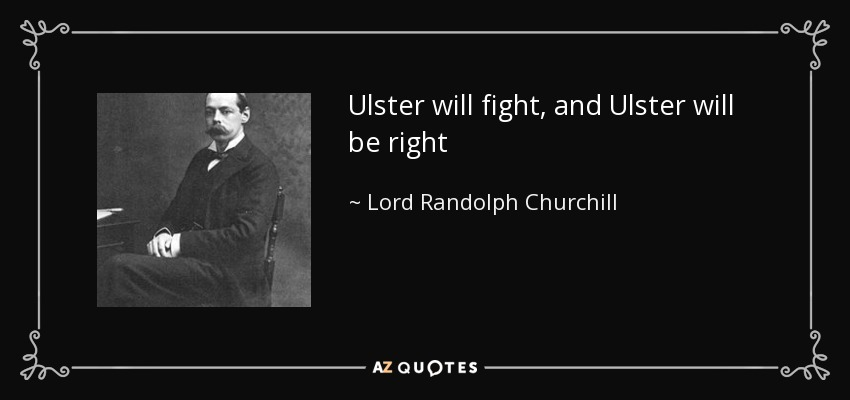 Ulster will fight, and Ulster will be right - Lord Randolph Churchill