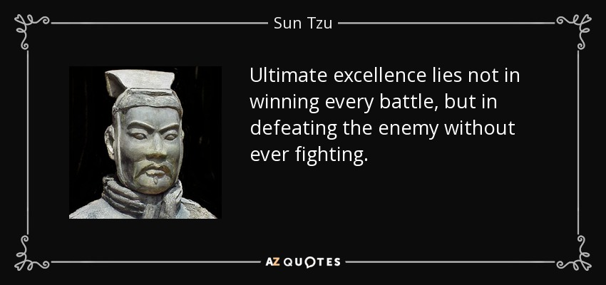 Ultimate excellence lies not in winning every battle, but in defeating the enemy without ever fighting. - Sun Tzu