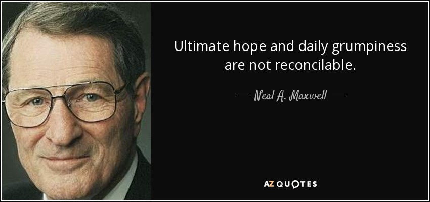 Ultimate hope and daily grumpiness are not reconcilable. - Neal A. Maxwell