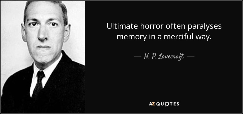 Ultimate horror often paralyses memory in a merciful way. - H. P. Lovecraft
