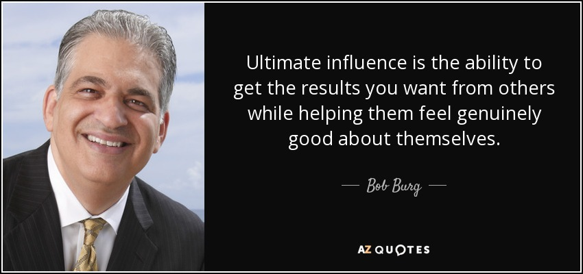 Ultimate influence is the ability to get the results you want from others while helping them feel genuinely good about themselves. - Bob Burg