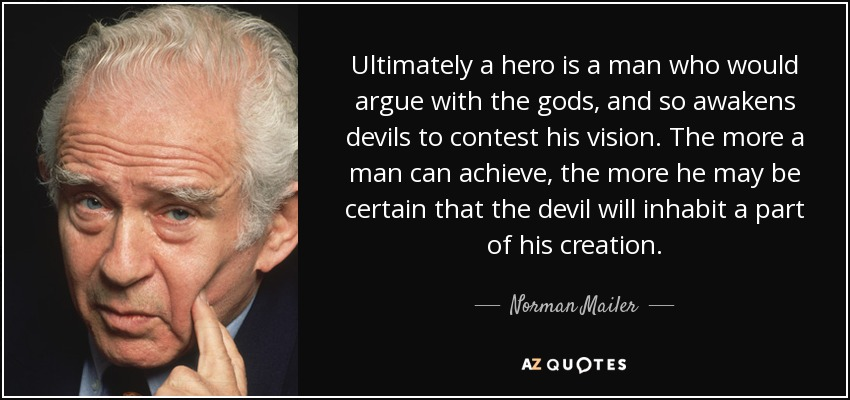Ultimately a hero is a man who would argue with the gods, and so awakens devils to contest his vision. The more a man can achieve, the more he may be certain that the devil will inhabit a part of his creation. - Norman Mailer