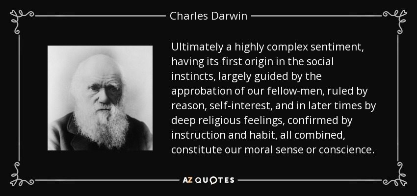 Ultimately a highly complex sentiment, having its first origin in the social instincts, largely guided by the approbation of our fellow-men, ruled by reason, self-interest, and in later times by deep religious feelings, confirmed by instruction and habit, all combined, constitute our moral sense or conscience. - Charles Darwin