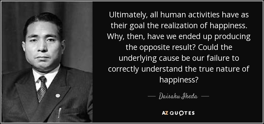 Ultimately, all human activities have as their goal the realization of happiness. Why, then, have we ended up producing the opposite result? Could the underlying cause be our failure to correctly understand the true nature of happiness? - Daisaku Ikeda