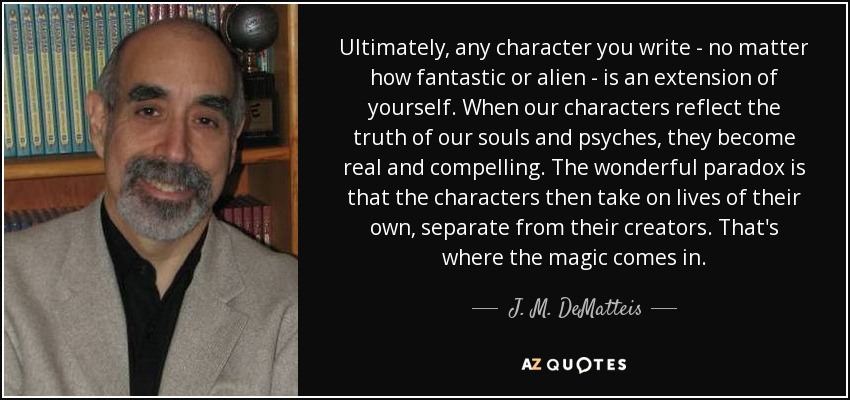 Ultimately, any character you write - no matter how fantastic or alien - is an extension of yourself. When our characters reflect the truth of our souls and psyches, they become real and compelling. The wonderful paradox is that the characters then take on lives of their own, separate from their creators. That's where the magic comes in. - J. M. DeMatteis