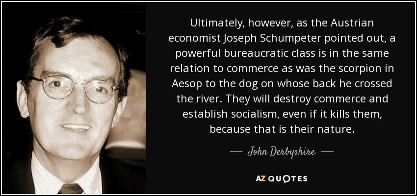 Ultimately, however, as the Austrian economist Joseph Schumpeter pointed out, a powerful bureaucratic class is in the same relation to commerce as was the scorpion in Aesop to the dog on whose back he crossed the river. They will destroy commerce and establish socialism, even if it kills them, because that is their nature. - John Derbyshire