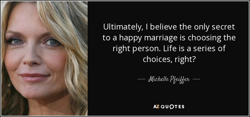 Ultimately, I believe the only secret to a happy marriage is choosing the right person. Life is a series of choices, right? - Michelle Pfeiffer