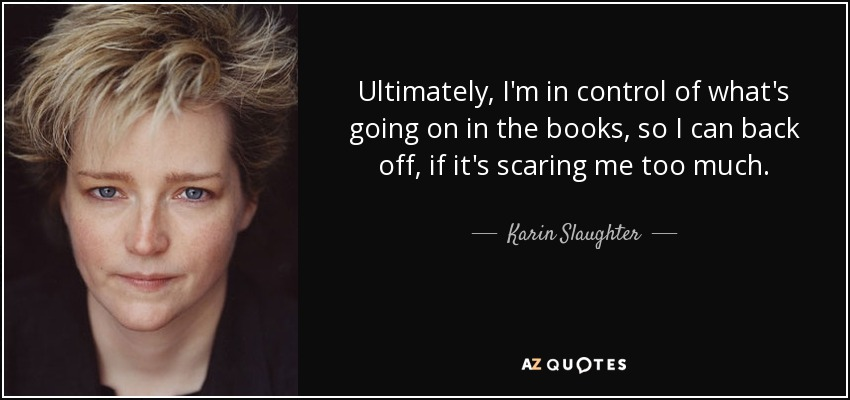 Ultimately, I'm in control of what's going on in the books, so I can back off, if it's scaring me too much. - Karin Slaughter