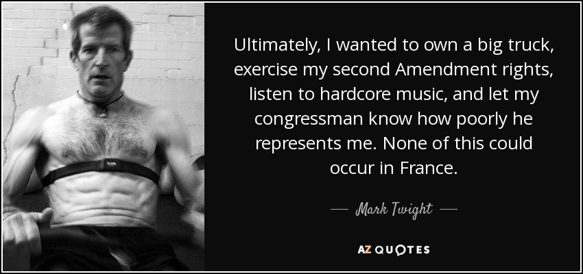 Ultimately, I wanted to own a big truck, exercise my second Amendment rights, listen to hardcore music, and let my congressman know how poorly he represents me. None of this could occur in France. - Mark Twight