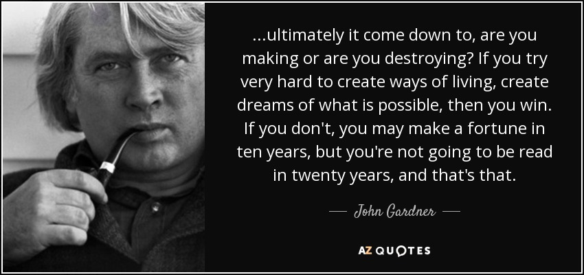 ...ultimately it come down to, are you making or are you destroying? If you try very hard to create ways of living, create dreams of what is possible, then you win. If you don't, you may make a fortune in ten years, but you're not going to be read in twenty years, and that's that. - John Gardner