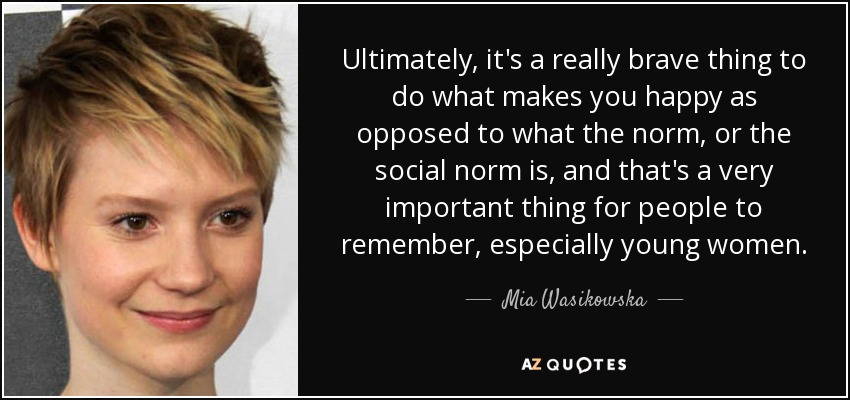 Ultimately, it's a really brave thing to do what makes you happy as opposed to what the norm, or the social norm is, and that's a very important thing for people to remember, especially young women. - Mia Wasikowska