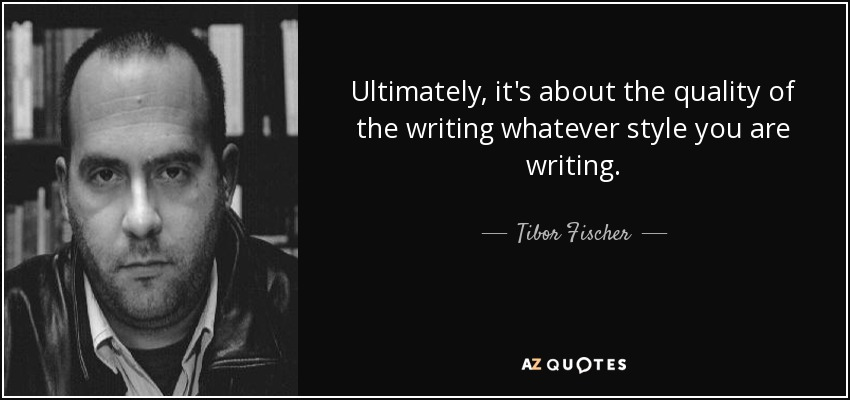 Ultimately, it's about the quality of the writing whatever style you are writing. - Tibor Fischer