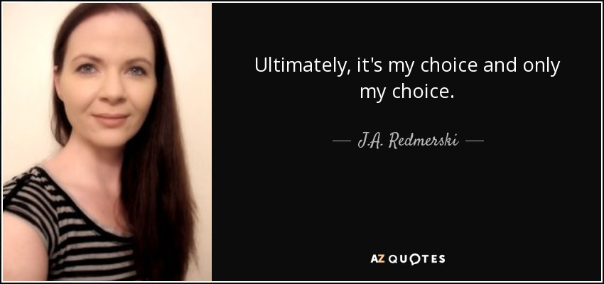 Ultimately, it's my choice and only my choice. - J.A. Redmerski