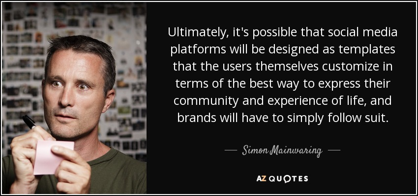 Ultimately, it's possible that social media platforms will be designed as templates that the users themselves customize in terms of the best way to express their community and experience of life, and brands will have to simply follow suit. - Simon Mainwaring