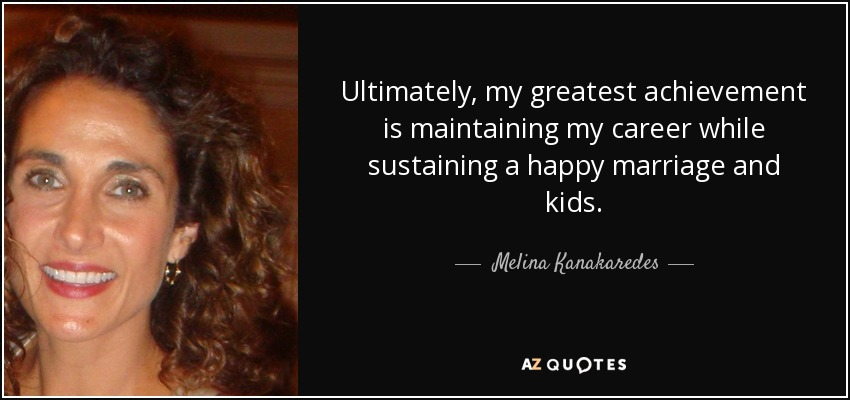 Ultimately, my greatest achievement is maintaining my career while sustaining a happy marriage and kids. - Melina Kanakaredes