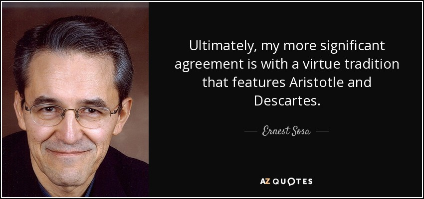 Ultimately, my more significant agreement is with a virtue tradition that features Aristotle and Descartes. - Ernest Sosa