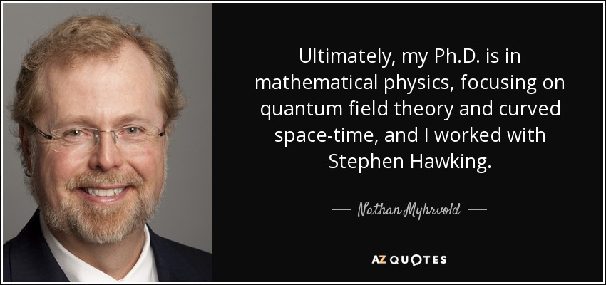 Ultimately, my Ph.D. is in mathematical physics, focusing on quantum field theory and curved space-time, and I worked with Stephen Hawking. - Nathan Myhrvold