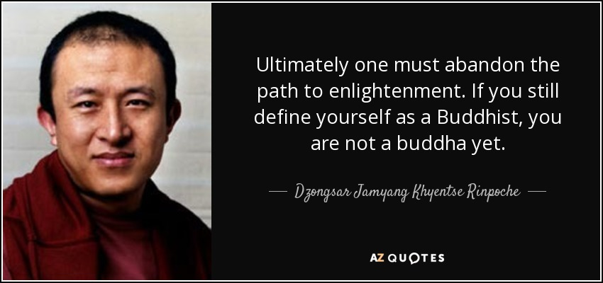 Ultimately one must abandon the path to enlightenment. If you still define yourself as a Buddhist, you are not a buddha yet. - Dzongsar Jamyang Khyentse Rinpoche