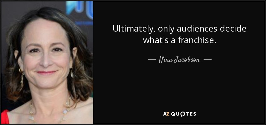 Ultimately, only audiences decide what's a franchise. - Nina Jacobson