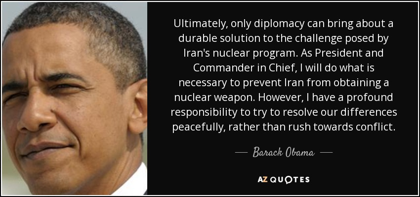 Ultimately, only diplomacy can bring about a durable solution to the challenge posed by Iran's nuclear program. As President and Commander in Chief, I will do what is necessary to prevent Iran from obtaining a nuclear weapon. However, I have a profound responsibility to try to resolve our differences peacefully, rather than rush towards conflict. - Barack Obama