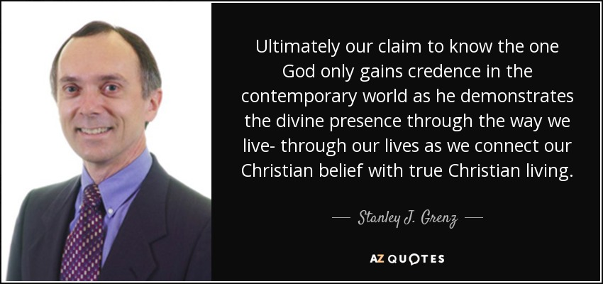 Ultimately our claim to know the one God only gains credence in the contemporary world as he demonstrates the divine presence through the way we live- through our lives as we connect our Christian belief with true Christian living. - Stanley J. Grenz