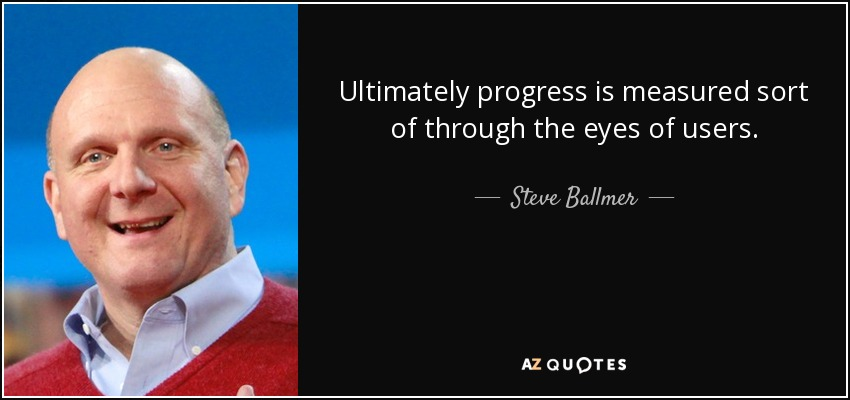 Ultimately progress is measured sort of through the eyes of users. - Steve Ballmer