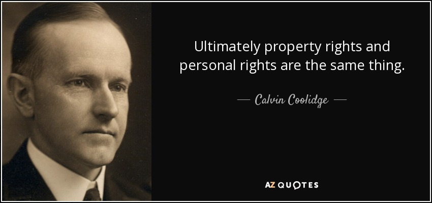 Ultimately property rights and personal rights are the same thing. - Calvin Coolidge