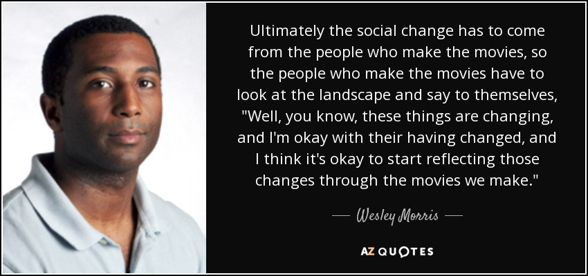 Ultimately the social change has to come from the people who make the movies, so the people who make the movies have to look at the landscape and say to themselves,