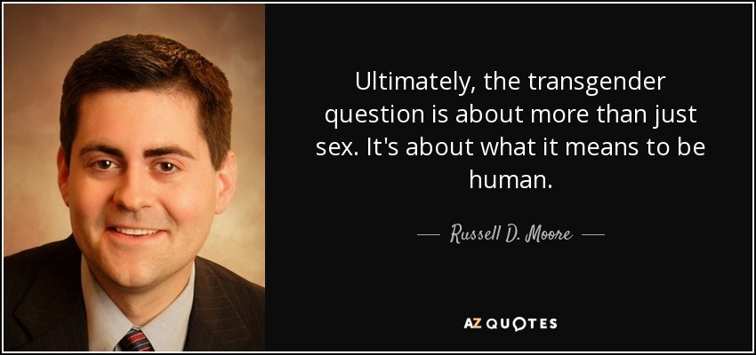 Ultimately, the transgender question is about more than just sex. It's about what it means to be human. - Russell D. Moore