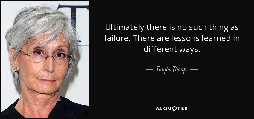 Ultimately there is no such thing as failure. There are lessons learned in different ways. - Twyla Tharp
