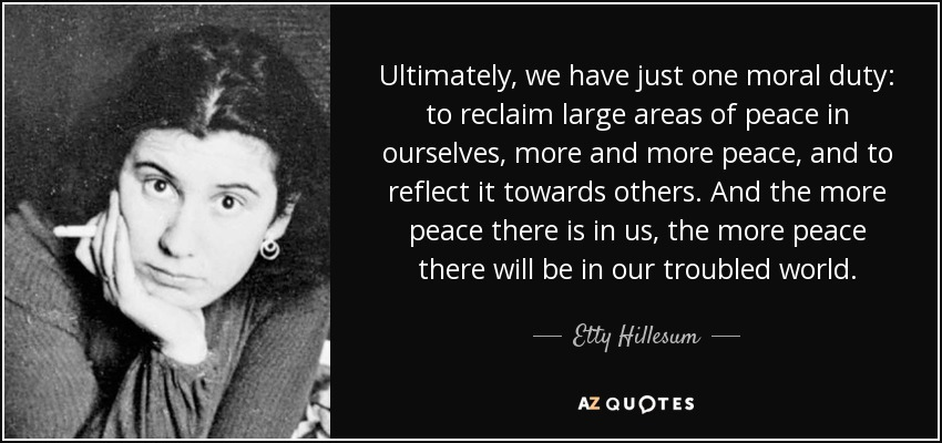 Ultimately, we have just one moral duty: to reclaim large areas of peace in ourselves, more and more peace, and to reflect it towards others. And the more peace there is in us, the more peace there will be in our troubled world. - Etty Hillesum