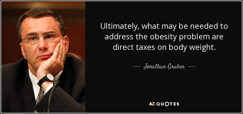 Ultimately, what may be needed to address the obesity problem are direct taxes on body weight. - Jonathan Gruber