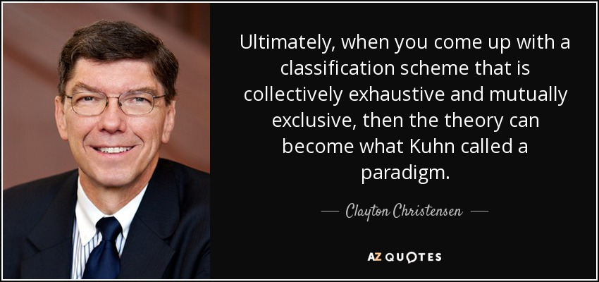 Ultimately, when you come up with a classification scheme that is collectively exhaustive and mutually exclusive, then the theory can become what Kuhn called a paradigm. - Clayton Christensen