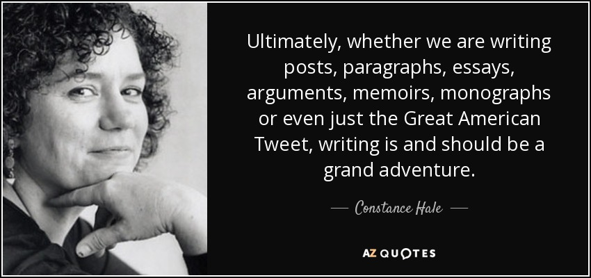 Ultimately, whether we are writing posts, paragraphs, essays, arguments, memoirs, monographs or even just the Great American Tweet, writing is and should be a grand adventure. - Constance Hale