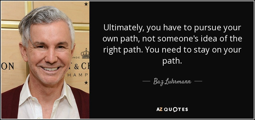 Ultimately, you have to pursue your own path, not someone's idea of the right path. You need to stay on your path. - Baz Luhrmann