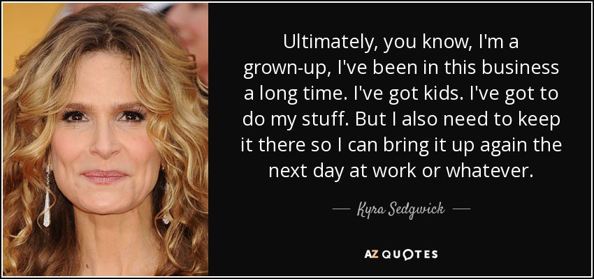 Ultimately, you know, I'm a grown-up, I've been in this business a long time. I've got kids. I've got to do my stuff. But I also need to keep it there so I can bring it up again the next day at work or whatever. - Kyra Sedgwick