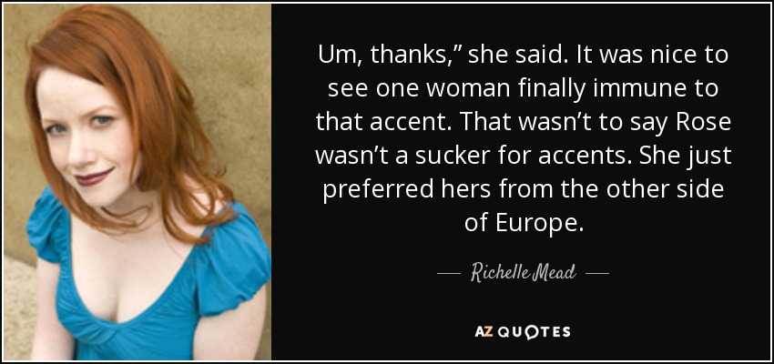 """Um, thanks,"""" she said. It was nice to see one woman finally immune to that accent. That wasn't to say Rose wasn't a sucker for accents. She just preferred hers from the other side of Europe. - Richelle Mead"""