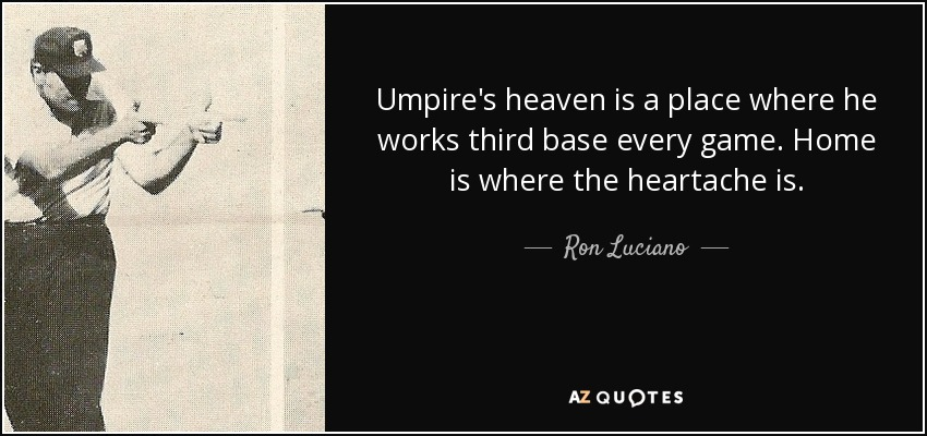 Umpire's heaven is a place where he works third base every game. Home is where the heartache is. - Ron Luciano