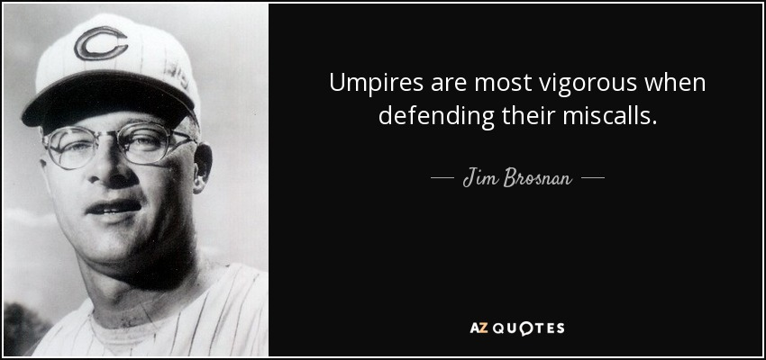 Umpires are most vigorous when defending their miscalls. - Jim Brosnan
