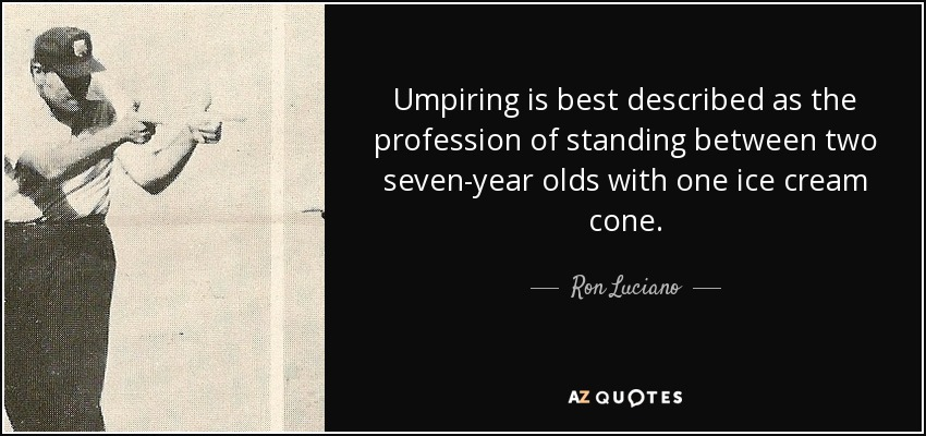 Umpiring is best described as the profession of standing between two seven-year olds with one ice cream cone. - Ron Luciano