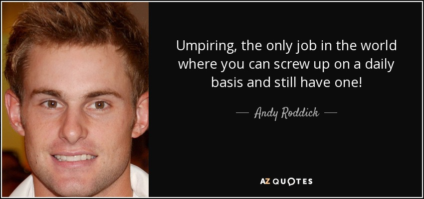 Umpiring, the only job in the world where you can screw up on a daily basis and still have one! - Andy Roddick