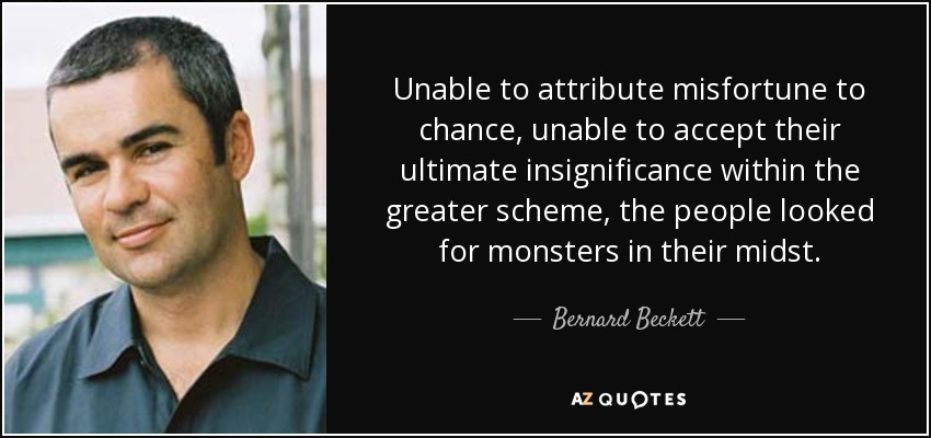Unable to attribute misfortune to chance, unable to accept their ultimate insignificance within the greater scheme, the people looked for monsters in their midst. - Bernard Beckett