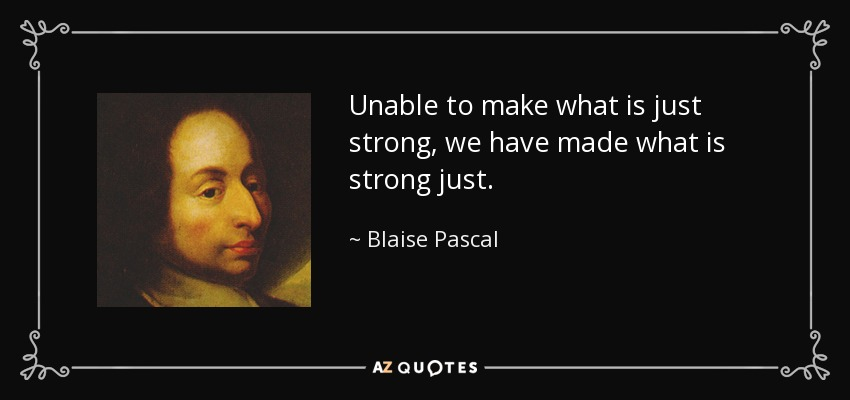 Unable to make what is just strong, we have made what is strong just. - Blaise Pascal